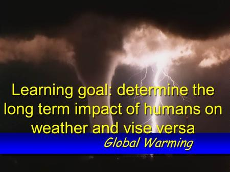 Global Warming Learning goal: determine the long term impact of humans on weather and vise versa.