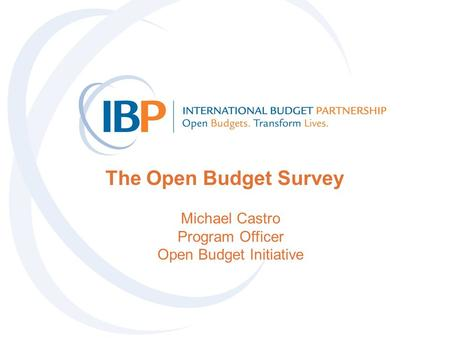 The Open Budget Survey Michael Castro Program Officer Open Budget Initiative.