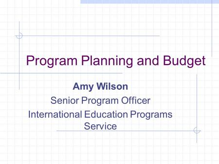 Program Planning and Budget Amy Wilson Senior Program Officer International Education Programs Service.
