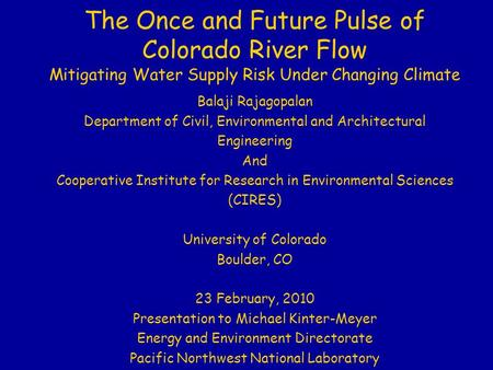The Once and Future Pulse of Colorado River Flow Mitigating Water Supply Risk Under Changing Climate Balaji Rajagopalan Department of Civil, Environmental.