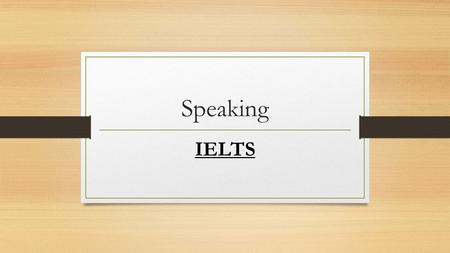 Speaking IELTS. There are three parts in Speaking exam. Part 1- General topics about your life. Part 2 - Speak for 1-2 minutes about given topic. Part.