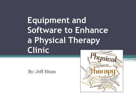 Equipment and Software to Enhance a Physical Therapy Clinic By: Jeff Htam.