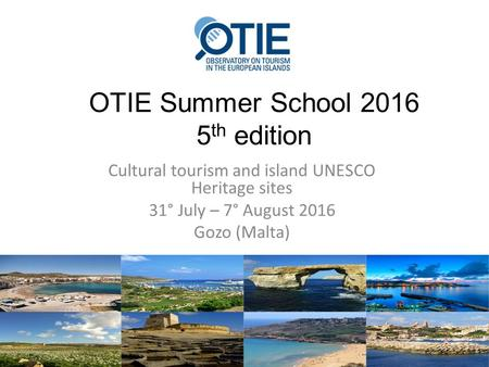 OTIE Summer School 2016 5 th edition Cultural tourism and island UNESCO Heritage sites 31° July – 7° August 2016 Gozo (Malta)