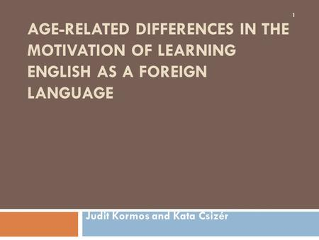 AGE-RELATED DIFFERENCES IN THE MOTIVATION OF LEARNING ENGLISH AS A FOREIGN LANGUAGE Judit Kormos and Kata Csizér 1.