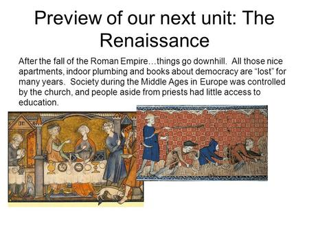 Preview of our next unit: The Renaissance After the fall of the Roman Empire…things go downhill. All those nice apartments, indoor plumbing and books about.