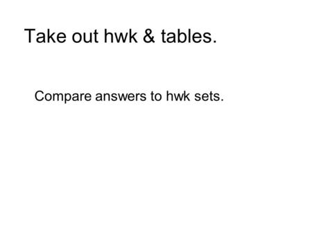 Take out hwk & tables. Compare answers to hwk sets.