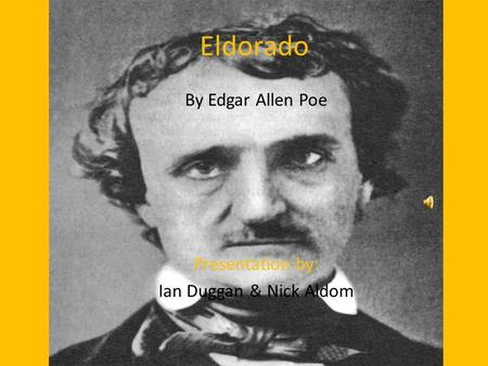 Eldorado By Edgar Allen Poe Presentation by: Ian Duggan & Nick Aldom.