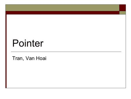 Pointer Tran, Van Hoai. Pointers and Addresses  Pointer: group of cells (2,4 cells) Variable: group of cells Pointer is also a variable  Each cell (or.