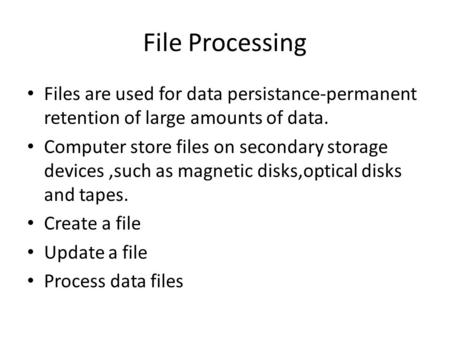 File Processing Files are used for data persistance-permanent retention of large amounts of data. Computer store files on secondary storage devices,such.