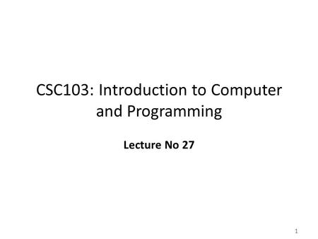 1 CSC103: Introduction to Computer and Programming Lecture No 27.