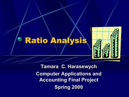 Ratio Analysis Tamara C. Harasewych Computer Applications and Accounting Final Project Spring 2000.