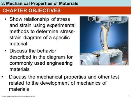  2005 Pearson Education South Asia Pte Ltd 3. Mechanical Properties of Materials 1 CHAPTER OBJECTIVES Show relationship of stress and strain using experimental.