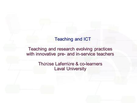 R é seau des centres d ' excellence en t é l é -apprentissage Teaching and ICT Teaching and ICT Teaching and research evolving practices with innovative.
