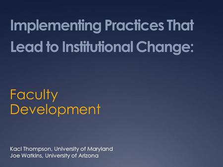 Implementing Practices That Lead to Institutional Change: Faculty Development Kaci Thompson, University of Maryland Joe Watkins, University of Arizona.