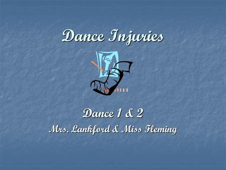 Dance Injuries Dance 1 & 2 Mrs. Lankford & Miss Fleming.