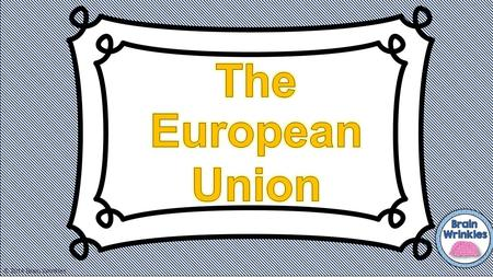 © 2014 Brain Wrinkles. 1.What are 4 benefits of joining the European Union? a. b. c. d. 2. What is the common currency of EU members? 3. Currently, how.