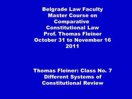 Thomas Fleiner: Class No. 7 Different Systems of Constitutional Review Belgrade Law Faculty Master Course on Comparative Constitutional Law Prof. Thomas.
