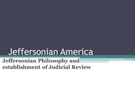 Jeffersonian America Jeffersonian Philosophy and establishment of Judicial Review.