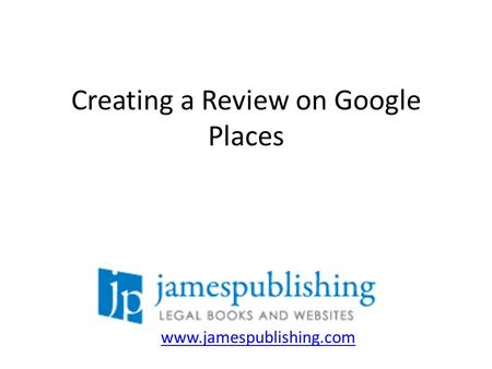 Creating a Review on Google Places www.jamespublishing.com.