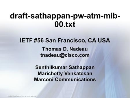 1 © 2002, Cisco Systems, Inc. All rights reserved. draft-sathappan-pw-atm-mib- 00.txt IETF #56 San Francisco, CA USA Thomas D. Nadeau