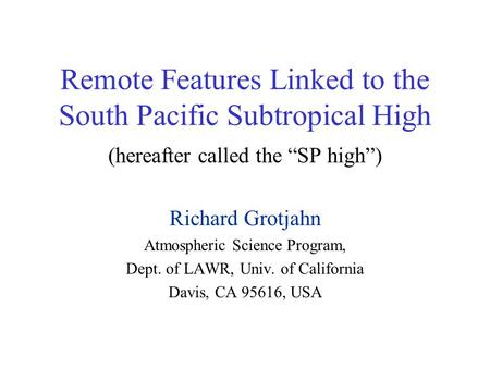 "Remote Features Linked to the South Pacific Subtropical High (hereafter called the ""SP high"") Richard Grotjahn Atmospheric Science Program, Dept. of LAWR,"