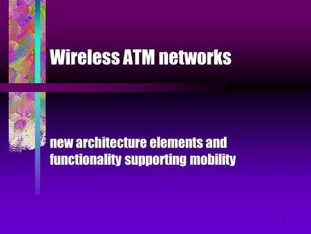 1 Wireless ATM networks new architecture elements and functionality supporting mobility.