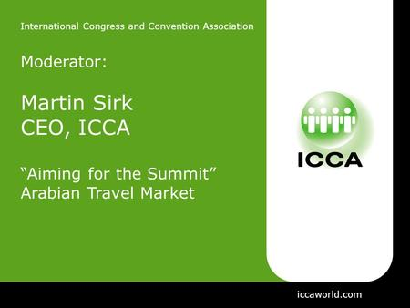 "International Congress and Convention Association Moderator: Martin Sirk CEO, ICCA ""Aiming for the Summit"" Arabian Travel Market iccaworld.com."