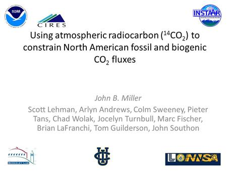 Using atmospheric radiocarbon ( 14 CO 2 ) to constrain North American fossil and biogenic CO 2 fluxes John B. Miller Scott Lehman, Arlyn Andrews, Colm.