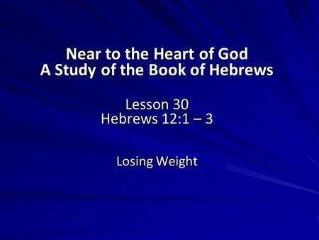 Near to the Heart of God A Study of the Book of Hebrews Lesson 30 Hebrews 12:1 – 3 Losing Weight.