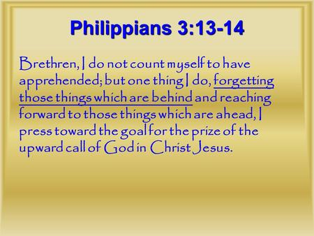 Brethren, I do not count myself to have apprehended; but one thing I do, forgetting those things which are behind and reaching forward to those things.