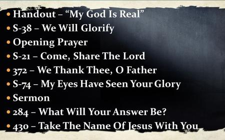 "Handout – ""My God Is Real"" S-38 – We Will Glorify Opening Prayer S-21 – Come, Share The Lord 372 – We Thank Thee, O Father S-74 – My Eyes Have Seen Your."