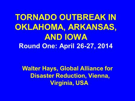 TORNADO OUTBREAK IN OKLAHOMA, ARKANSAS, AND IOWA Round One: April 26-27, 2014 Walter Hays, Global Alliance for Disaster Reduction, Vienna, Virginia, USA.