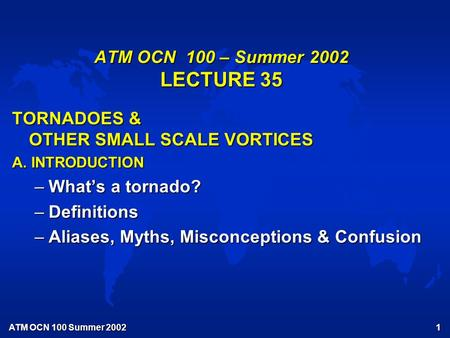 ATM OCN 100 Summer 2002 1 ATM OCN 100 – Summer 2002 LECTURE 35 TORNADOES & OTHER SMALL SCALE VORTICES A. INTRODUCTION –What's a tornado? –Definitions –Aliases,