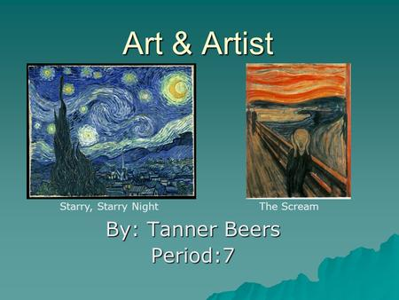 Art & Artist By: Tanner Beers Period:7 Starry, Starry NightThe Scream.