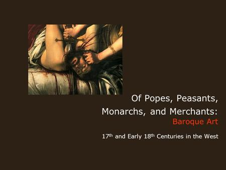 Of Popes, Peasants, Monarchs, and Merchants: Baroque Art 17 th and Early 18 th Centuries in the West.