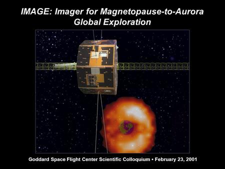 IMAGE: Imager for Magnetopause-to-Aurora Global Exploration Goddard Space Flight Center Scientific Colloquium February 23, 2001.
