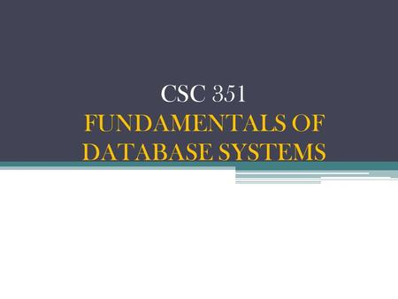 CSC 351 FUNDAMENTALS OF DATABASE SYSTEMS. LECTURE 1: INTRODUCTION TO DATABASES.