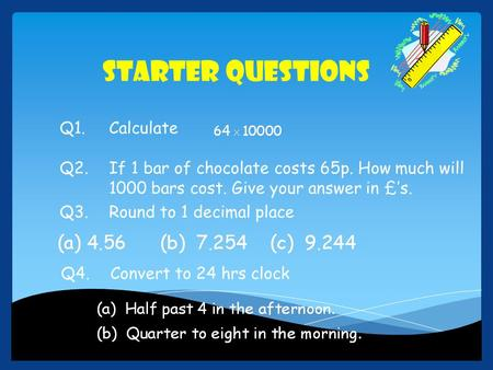 Starter Questions Q1.Calculate Q2.If 1 bar of chocolate costs 65p. How much will 1000 bars cost. Give your answer in £'s. Q3.Round to 1 decimal place Q4.Convert.