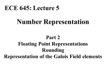 Number Representation Part 2 Floating Point Representations Rounding Representation of the Galois Field elements ECE 645: Lecture 5.