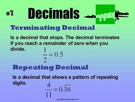Copyright©amberpasillas2010 Decimals Terminating Decimal Is a decimal that stops. The decimal terminates if you reach a remainder of zero when you divide.