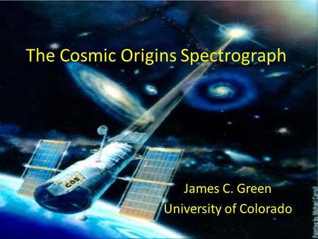 The Cosmic Origins Spectrograph James C. Green University of Colorado.