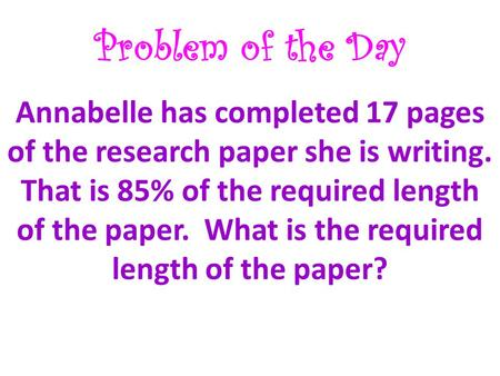 Problem of the Day Annabelle has completed 17 pages of the research paper she is writing. That is 85% of the required length of the paper. What is the.