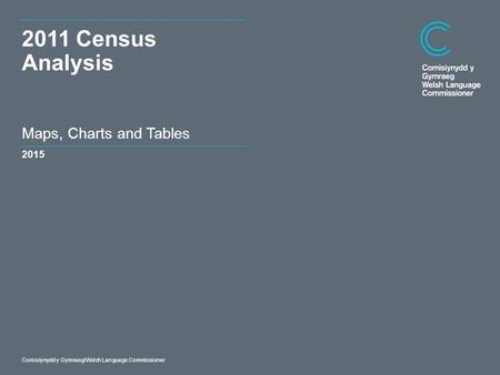 Dyddiad Comisiynydd y Gymraeg/Welsh Language Commissioner Maps, Charts and Tables 2011 Census Analysis 2015.