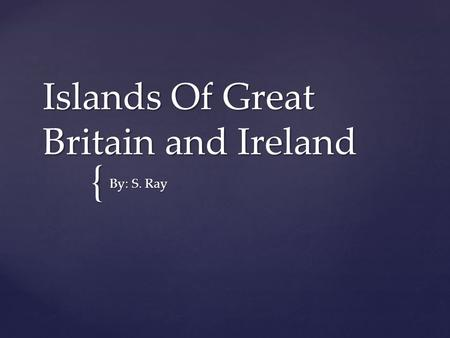 { Islands Of Great Britain and Ireland By: S. Ray.