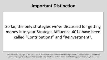 "Important Distinction So far, the only strategies we've discussed for getting money into your Strategic Affluence 401k have been called ""Contributions"""