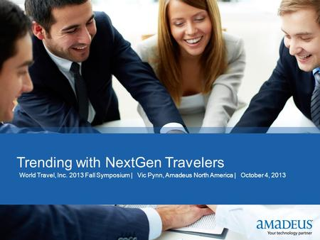 Click to edit Master title style Trending with NextGen Travelers World Travel, Inc. 2013 Fall Symposium | Vic Pynn, Amadeus North America | October 4,