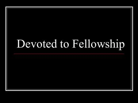 Devoted to Fellowship. Acts 2:42 They were continually devoting themselves to the apostles' teaching and to fellowship, to the breaking of bread and to.