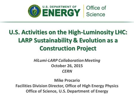 U.S. Activities on the High-Luminosity LHC: LARP Sustainability & Evolution as a Construction Project HiLumi-LARP Collaboration Meeting October 26, 2015.