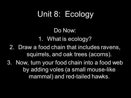 Unit 8: Ecology Do Now: 1.What is ecology? 2.Draw a food chain that includes ravens, squirrels, and oak trees (acorns). 3.Now, turn your food chain into.