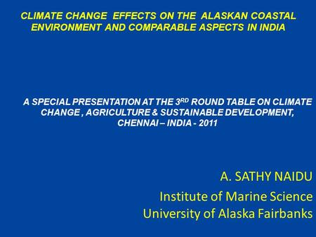 A. SATHY NAIDU Institute of Marine Science University of Alaska Fairbanks CLIMATE CHANGE EFFECTS ON THE ALASKAN COASTAL ENVIRONMENT AND COMPARABLE ASPECTS.